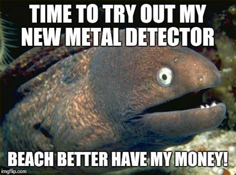 Metal Detector Meme - bad joke eel meme imgflip