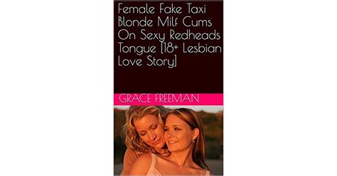 Female Fake Taxi Blonde Milf Cums On Sexy Redheads Tongue Lesbian Love Story By Grace Freeman