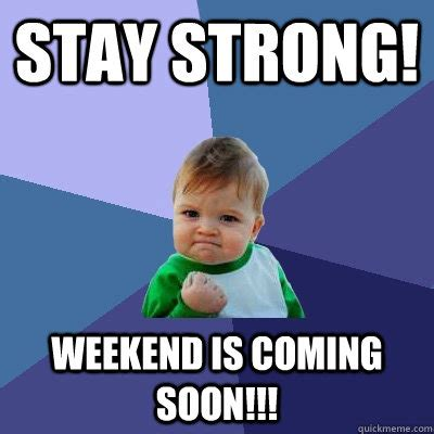 Be Strong Meme - stay strong weekend is coming soon success kid quickmeme