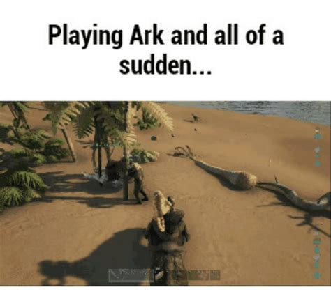 Ark Survival Evolved Memes - playing ark and all of a sudden ark meme on me me