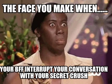 Secret Crush Meme - meme creator the face you make when your bff interrupt your conversation with your secr