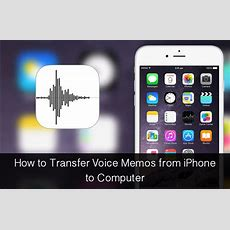 How To Transfer Voice Memos From Iphone To Mac Or Pc