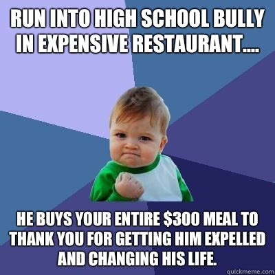 Bully Memes - run into high school bully in expensive restaurant he buys your entire 300 meal to thank