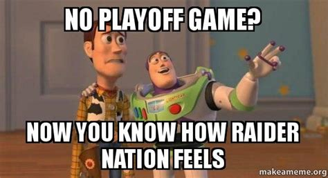 Raider Nation Memes - no playoff game now you know how raider nation feels buzz and woody toy story meme make a