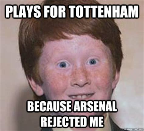 Funny Tottenham Memes - plays for tottenham because arsenal rejected me over confident ginger quickmeme