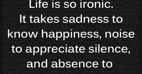 Life Is So Ironic It Takes Sadness To Know Happiness