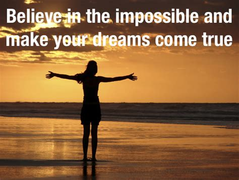 Believe In The Impossible And Make Your Dreams Come True