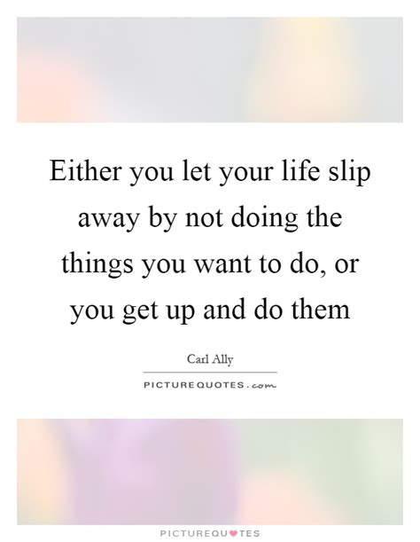either you let your slip away by not doing the things you quotes