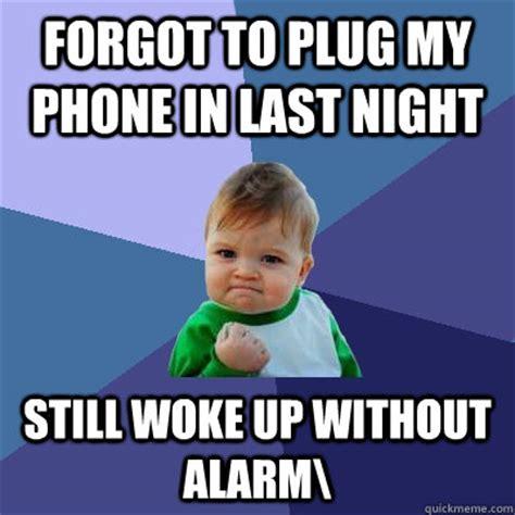 Forgot Phone Meme - forgot to plug my phone in last night still woke up without alarm success kid quickmeme