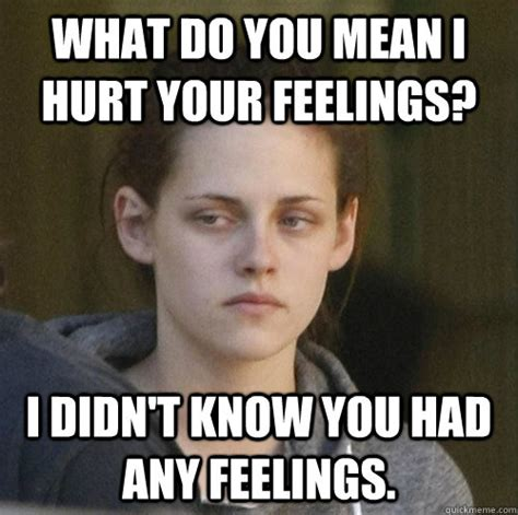 Feelings Meme - what do you mean i hurt your feelings i didn t know you had any feelings underly attached