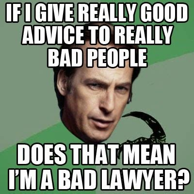 Really Bad Memes - if i give really good advice to really bad people does that mean i m a bad lawyer gags and