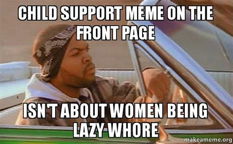 Supportive Memes - child support meme on the front page isn t about women being lazy whore today was a good day