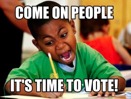 Where Memes Come From - meme creator come on people it s time to vote meme generator at memecreator org