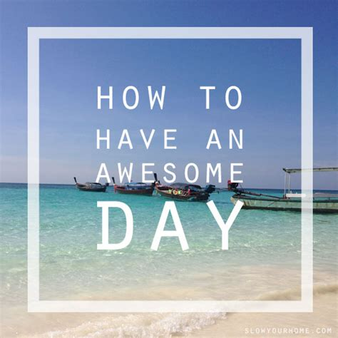 How To Have An Awesome Day  Slow Your Home