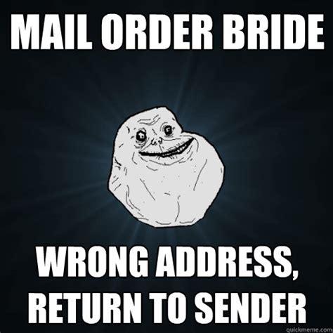 Mail Order Bride Meme - mail order bride wrong address return to sender forever alone quickmeme