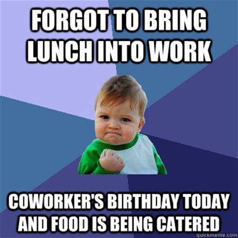 Funny Coworker Memes - forgot to bring lunch into work coworker s birthday today and food is being catered quickmeme