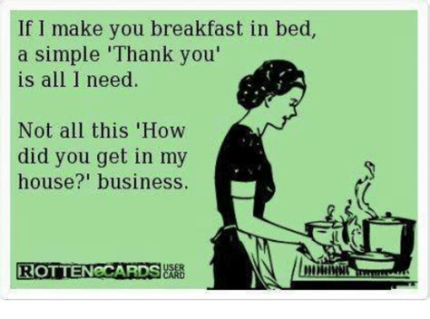 Breakfast In Bed Meme - if i make you breakfast in bed a simple thank you is all i need not all this how did you get
