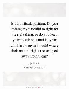 It's a difficult position. Do you endanger your child to ...