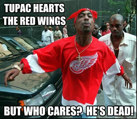 Red Wings Meme - tupac hearts the red wings but who cares he s dead come at me bro 2pac quickmeme