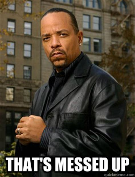 Ice T Memes - thats messed up ice t memes quickmeme