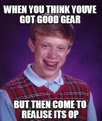 Op Meme - meme creator when you think youve got good gear but then come to realise its op meme generator