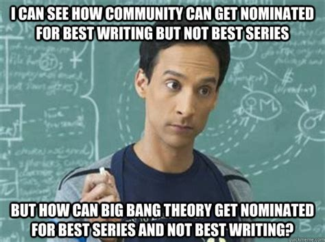 Big Bang Theory Birthday Meme - i can see how community can get nominated for best writing but not best series but how can big