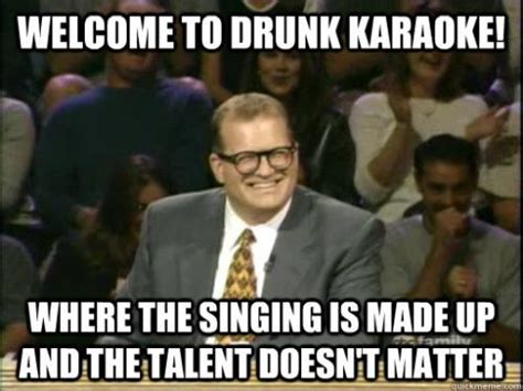 Karaoke Memes - welcome to drunk karaoke where the singing is made up and the talent doesn t matter
