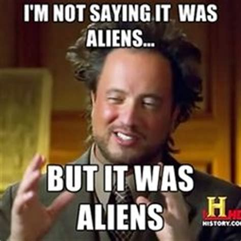 History Aliens Meme - 1000 images about inform conspiracy aliens serial killers etc on pinterest the