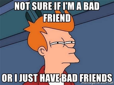 Bad Friend Memes - not sure if i m a bad friend or i just have bad friends futurama fry meme generator