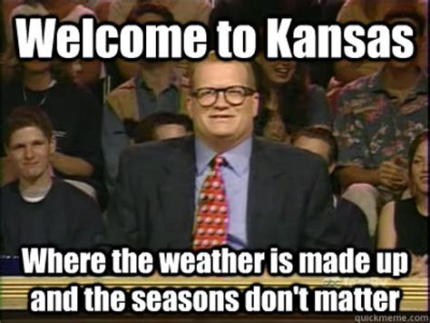 Kansas Meme - welcome to kansas where the weather is made up and the seasons don t matter its time to play