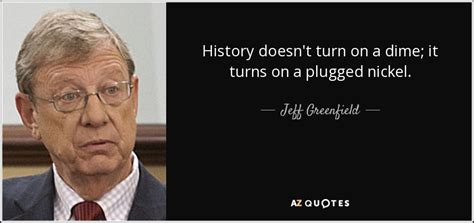 jeff greenfield quote history doesnt turn   dime
