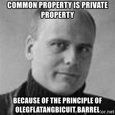 Private Meme Generator - common property is private property because of the principle of olegflatangbicuit barrel