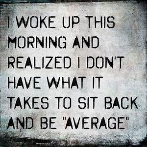"""""""I woke up this morning and realized I don't have what it ..."""