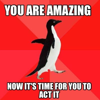Act Memes - meme creator you are amazing now it s time for you to act it meme generator at memecreator org