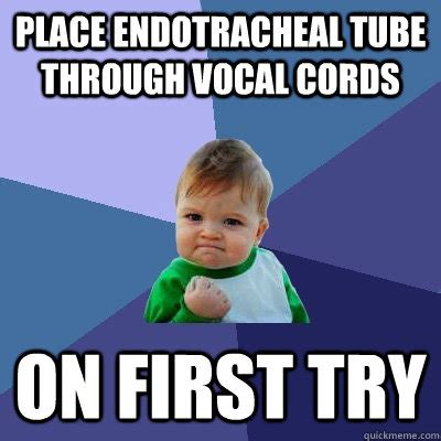 Tube Meme - place endotracheal tube through vocal cords on first try success kid quickmeme