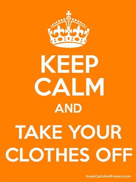 Keep Calm And Take Your Clothes Off  Keep Calm And