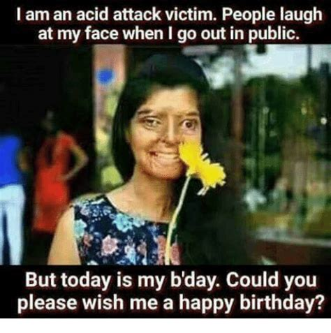 Acid Memes - i am an acid attack victim people laugh at my face when i go out in public but today is my b day