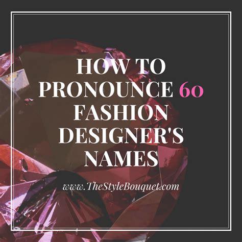 fashion designers names pronunciation of fashion designer s names the style bouquet
