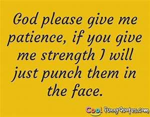 God please give me patience, if you give me strength I ...
