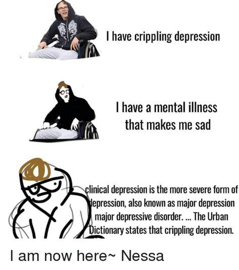 Crippling Depression Memes - i have crippling depression i have a mental illness that makes me sad linical depression is the