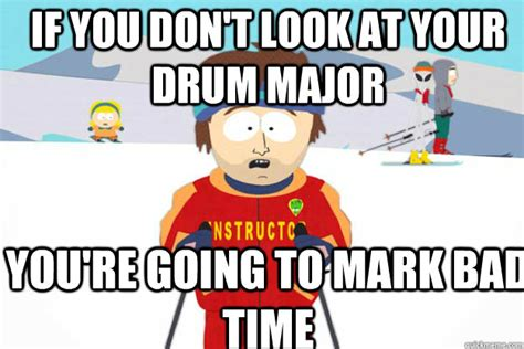 Drum Major Meme - if you don t look at your drum major you re going to mark bad time supercool ski instructor