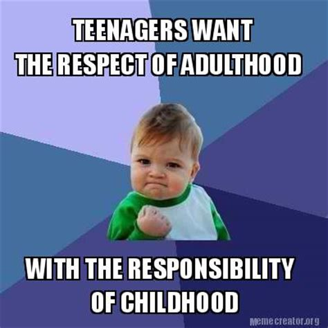 Teenagers Meme - meme creator teenagers want the respect of adulthood with the responsibility of childhood meme