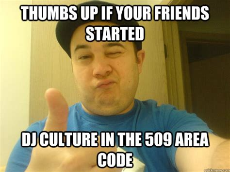 Thumbs Up Meme - thumbs up if your friends started dj culture in the 509 area code thumbs up quickmeme