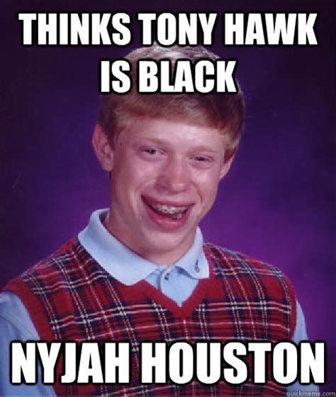 Tony Meme - thinks tony hawk is black nyjah houston bad luck brian quickmeme