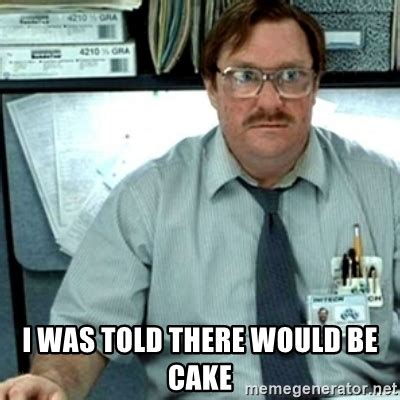 Milton Office Space Meme - i was told there would be cake milton office space meme generator