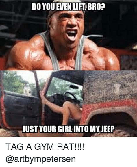 Gym Rats Meme - do you even lift bro just your girl into my jeep tag a