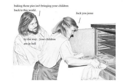 Fuck Off Jesus Memes - jesus is a jerk pies aren t bringing your children back meme frontier