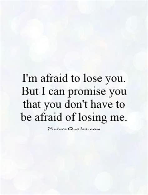 im afraid  lose     promise    don