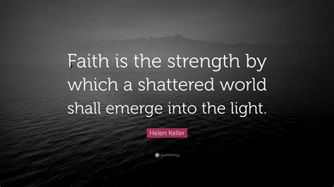"""O lord gives us strength to do your will. Helen Keller Quote: """"Faith is the strength by which a shattered world shall emerge into the ..."""