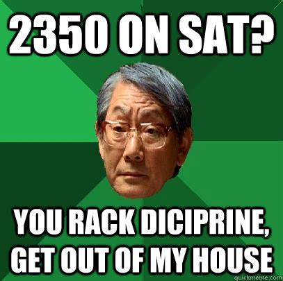 Sat Memes - 2350 on sat you rack diciprine get out of my house high expectations asian father quickmeme